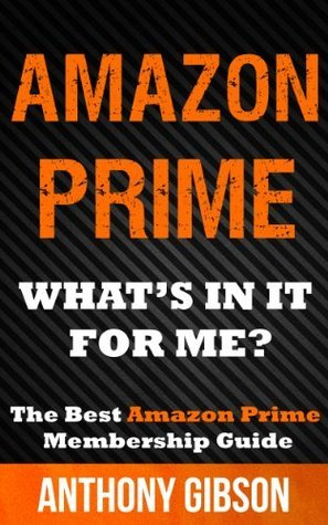 Amazon Prime: What Is In It For Me? Learn How to get the most out of Amazon Prime Anthony Gibson