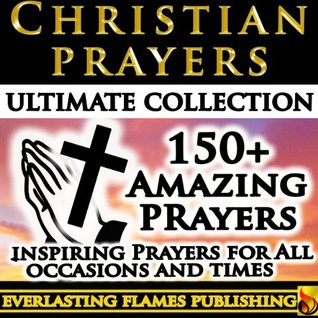 CHRISTIAN PRAYER ULTIMATE COLLECTION - Prayers, Devotionals, Bible Verses, and Scripture Texts and Verse to help Christians pray and connect to God and Jesus Christ PLUS Hymns and Songs Michael Bonham