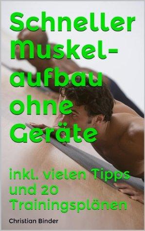 Schneller Muskelaufbau ohne Geräte - inkl. vielen Tipps und 20 Trainingsplänen Christian Binder
