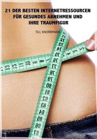 21 der besten Internetressourcen für gesundes Abnehmen und ihre Traumfigur (6 Essentielle Ratgeber) (German Edition)  by  Till Knorrmann