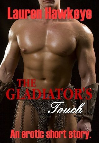The Gladiators Touch  by  Lauren Hawkeye