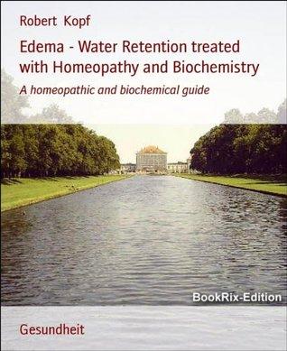 Edema - Water Retention treated with Homeopathy and Biochemistry: A homeopathic and biochemical guide Robert Kopf