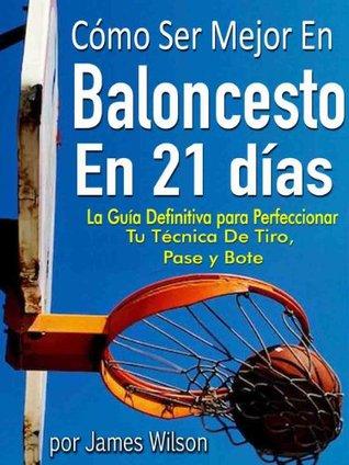 Cómo Ser Mejor en Baloncesto en 21 días - La Guía Definitiva para Perfeccionar Tu Técnica De Tiro, Pase y Bote  by  James Wilson