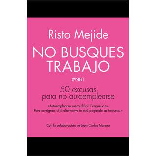 No busques trabajo: 50 excusas para no autoemplearse Risto Mejide