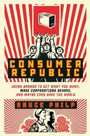 Consumer Republic: Using Brands to Get What You Want, Make Corporations Behave, and Maybe Even Save the World  by  Bruce Philp