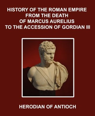 HISTORY OF THE ROMAN EMPIRE FROM THE DEATH OF MARCUS AURELIUS TO THE ACCESSION OF GORDIAN III  by  Herodian