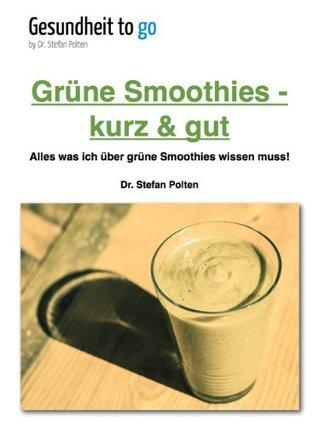 Grüne Smoothies - kurz & gut  Alles was ich über grüne Smoothies wissen muss!  by  Stefan Polten
