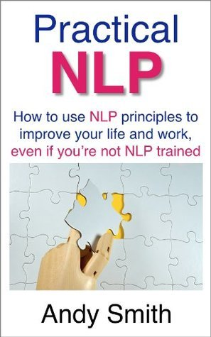 Practical NLP: How to use NLP principles to improve your life and work, even if youre not NLP trained Andy    Smith