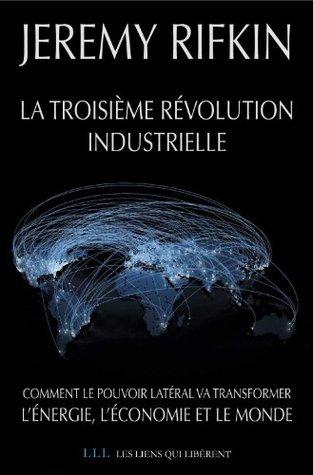 La troisième révolution industrielle: Comment le pouvoir latéral va transformer lénergie, léconomie et le monde (Les Liens Qui Libèrent)  by  Jeremy Rifkin