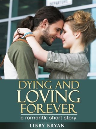 Dying and Loving Forever - a Romantic short story  by  Libby Bryan