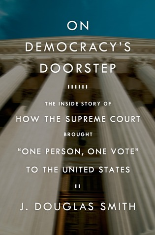 On Democracys Doorstep: The Inside Story of How the Supreme Court Brought One Person, One Vote to the United States  by  J. Douglas Smith