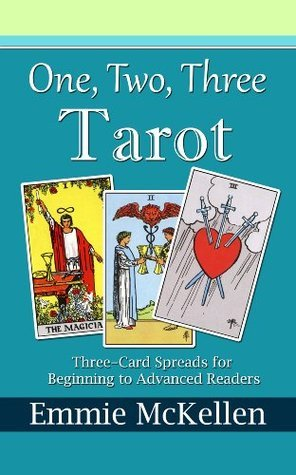 One, Two, Three, Tarot: Three-Card Spreads for Beginning to Advanced Readers  by  Emmie McKellen