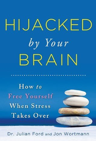 Hijacked  by  Your Brain: How to Free Yourself When Stress Takes Over by Julian D. Ford
