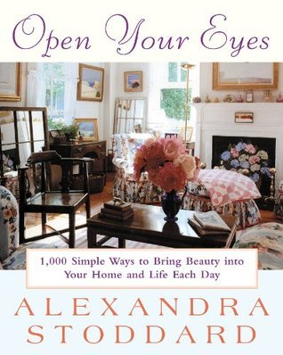 Open Your Eyes: 1,000 Simple Ways To Bring Beauty Into Your Home And Life Each Day (Harperresource Book) Alexandra Stoddard