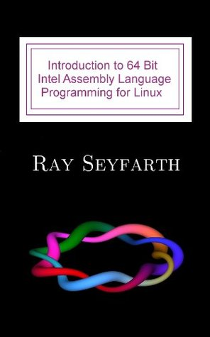 Introduction to 64 Bit Assembly Programming for Linux and OS X: Third Edition - For Linux and OS X  by  Ray Seyfarth