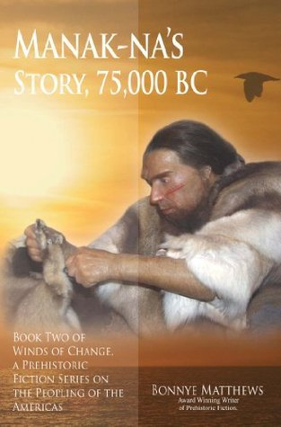 Manak-nas Story: 75,000 BC: Book Two of Winds of Change, a Prehistoric Fiction Series on the Peopling of the Americas  by  Bonnye Matthews