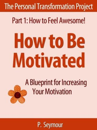 How to Be Motivated: A Blueprint for Increasing Your Motivation (The Personal Transformation Project: Part 1 How to Feel Awesome!) P.  Seymour