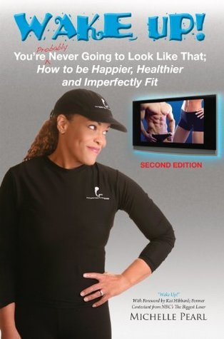 Wake Up! Youre Probably Never Going to Look Like That: How to be Happier, Healthier and Imperfectly Fit  by  Michelle Pearl