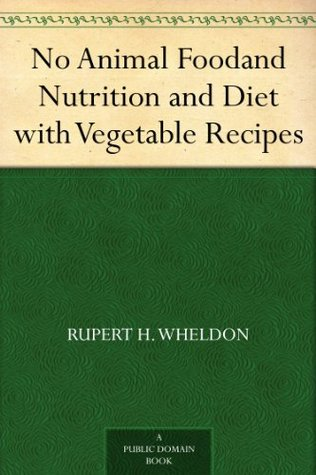 No Animal Food: And Nutrition and Diet with Vegetable Recipes Rupert H. Wheldon