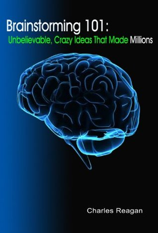 Brainstorming 101: Unbelievable, Crazy Ideas That Made Millions Charles Reagan