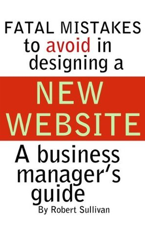 FATAL MISTAKES TO AVOID IN DESIGNING A NEW WEBSITE Robert Sullivan