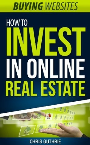 Buying Websites - How To Invest In Online Real Estate  by  Chris Guthrie