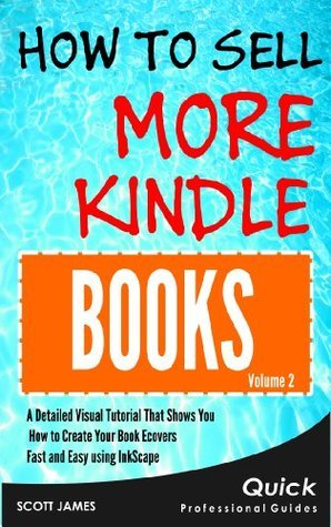 How To Sell More Kindle Books: A Detailed Visual Tutorial That Shows You How to Create your Book Ecovers Fast and Easy using InkScape Scott James