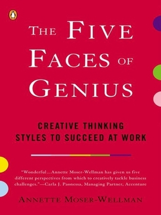 The Five Faces of Genius: Creative Thinking Styles to Succeed at Work Annette Moser-Wellman