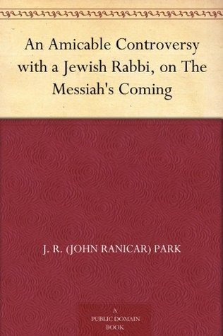 An Amicable Controversy with a Jewish Rabbi, on The Messiahs Coming J. R. (John Ranicar) Park