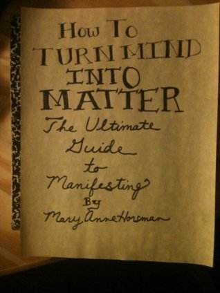 How To Turn Mind Into Matter: The Ultimate Guide To Manifesting Mary Anne Horsman