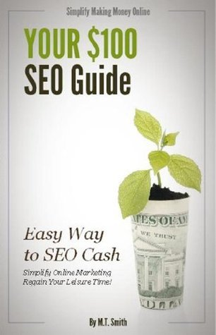 Your $100 Dollar SEO Guide: How to Simplify Online Marketing and Regain Your Leisure Time M.T.  Smith