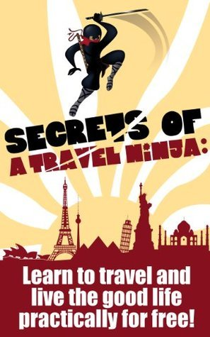Secrets of a Travel Ninja: Learn To Travel And Live The Good Life Practically For Free!  by  Amir West