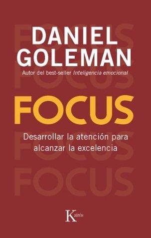 Focus: Desarrollar la atención para alcanzar la excelencia Daniel Goleman