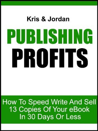 Publishing Profits: How To Speed Write And Sell 13 Copies Of Your eBook In 30 Days Or Less  by  Kris Limpus