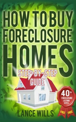How To Buy Foreclosure Homes Step-By-Step Guide With 40+ FREE Foreclosure Listings Sites:  Real Estate Investing In Foreclosed Homes With No Money Down For Beginners  by  Lance Wills