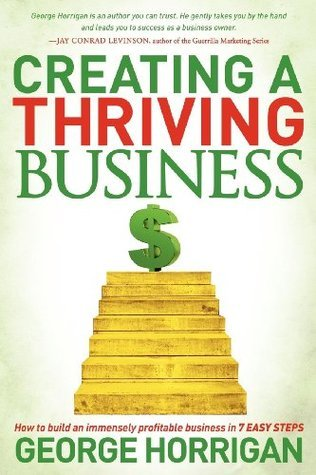 Creating a Thriving Business: How to Build an Immensely Profitable Business in 7 Easy Steps George Horrigan