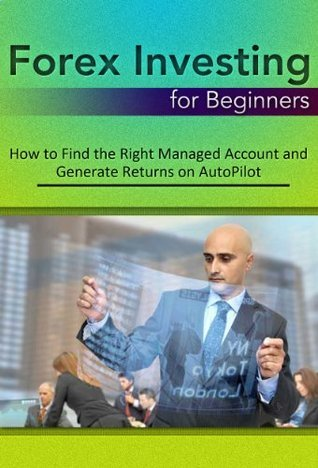 Forex Investing for Beginners: How to Find the Right Managed Account and Generate Returns on AutoPilot  by  Thommy Sandvick
