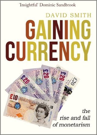 Gaining Currency: The Rise and Fall of Monetarism David   Smith