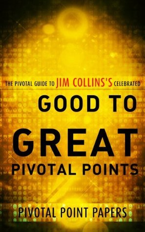 Good to Great Pivotal Points - The Pivotal Guide to Jim Collinss Celebrated Book  by  Pivotal Point Papers