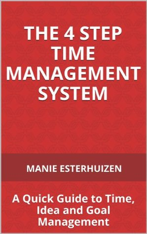 The 4 Step Time Management System, A Quick Guide to Time, Idea and Goal Management Manie Esterhuizen