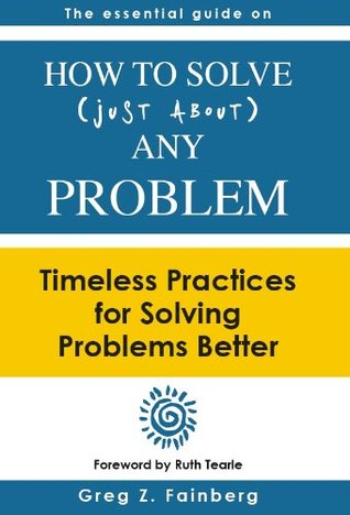 How to Solve Just About Any Problem: Timeless Practices for Solving Problems Better  by  Greg Z. Fainberg