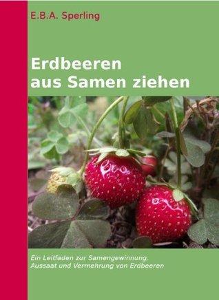 Erdbeeren selber säen und ziehen (Erdbeerpflege) E.B.A. Sperling