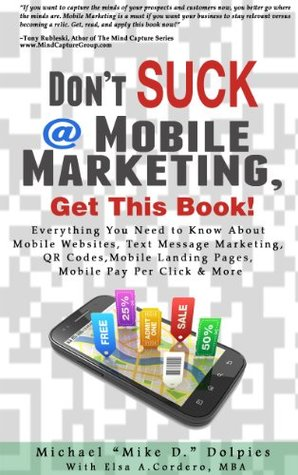 Dont Suck at Mobile Marketing, Get This Book! Everything You Need to Know About Mobile Websites, Text Message Marketing, QR Codes, Mobile Landing Pages, Mobile Pay Per Click & More  by  Michael Dolpies