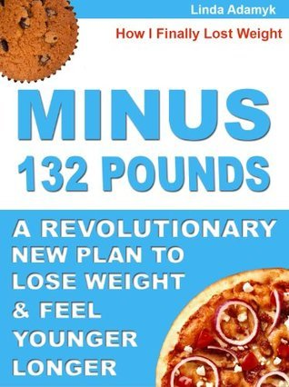 Minus 132 Pounds: How I Finally Lost Weight. A Revolutionary New Plan to Lose Weight and Feel Younger Longer Linda Adamyk