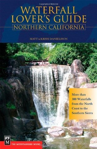 Waterfall Lovers Guide Northern California: More Than 300 Waterfalls from the North Coast to the Southern Sierra Matt Danielsson
