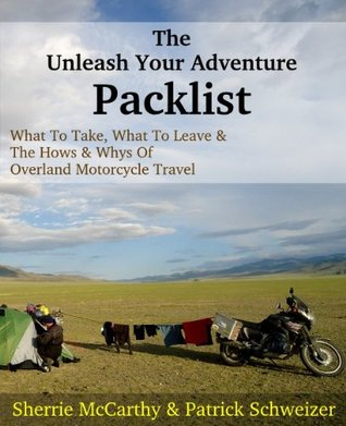 The Unleash Your Adventure Packlist: What To Take, What To Leave, & The Hows & Whys Of Motorcycle Travel Sherrie McCarthy