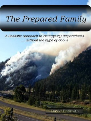 The Prepared Family, A Realistic Approach to Emergency Preparedness...without the hype of doom (The Prepared Family Series) David B. Smith