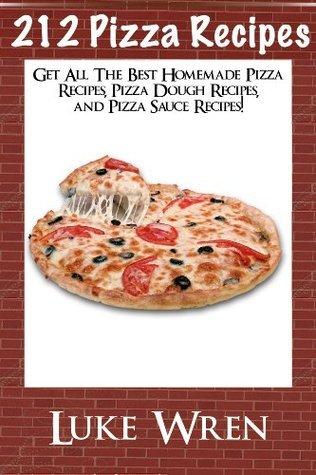 212 Pizza Recipes:  Get All The Best Homemade Pizza Recipes, Pizza Dough Recipes, and Pizza Sauce Recipes! Luke Wren