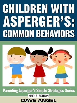 How To Understand Common Behaviors in Children with Aspergers (Parenting Aspergers Simple Strategies Series) Dave Angel