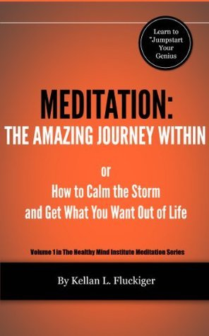 Meditation: The Amazing Journey Within (Healthy Mind Institute Meditation Series)  by  Kellan Fluckiger